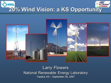 20% Wind Vision: a KS Opportunity Larry Flowers National Renewable Energy Laboratory Topeka, KS – September 26, 2007.