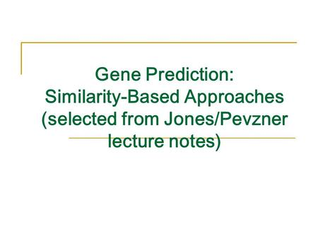 Gene Prediction: Similarity-Based Approaches (selected from Jones/Pevzner lecture notes)
