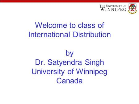 Welcome to class of International Distribution by Dr. Satyendra Singh University of Winnipeg Canada.