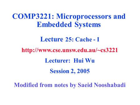 Modified from notes by Saeid Nooshabadi COMP3221: Microprocessors and Embedded Systems Lecture 25: Cache - I  Lecturer: