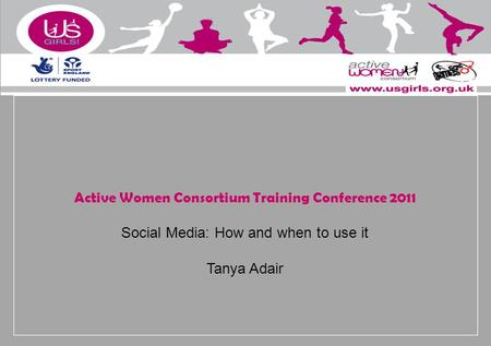 Active Women Consortium Training Conference 2011 Social Media: How and when to use it Tanya Adair.