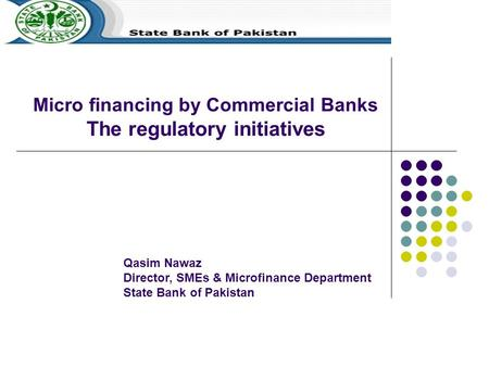 Micro financing by Commercial Banks The regulatory initiatives Qasim Nawaz Director, SMEs & Microfinance Department State Bank of Pakistan.