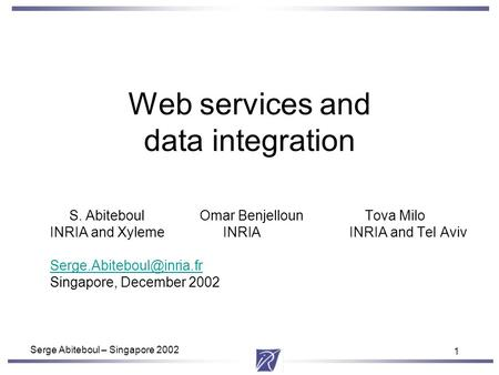 1 Serge Abiteboul – Singapore 2002 1 Web services and data integration S. AbiteboulOmar Benjelloun Tova Milo INRIA and Xyleme INRIAINRIA and Tel Aviv