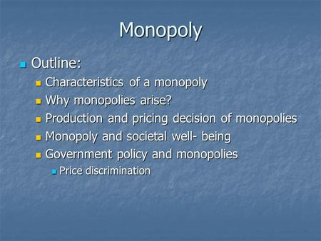 Monopoly Outline: Outline: Characteristics of a monopoly Characteristics of a monopoly Why monopolies arise? Why monopolies arise? Production and pricing.