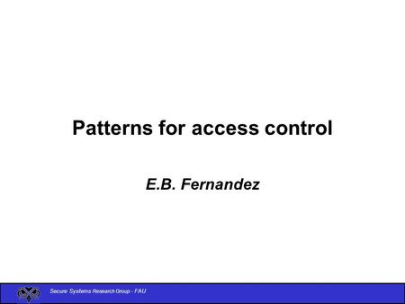 Secure Systems Research Group - FAU Patterns for access control E.B. Fernandez.