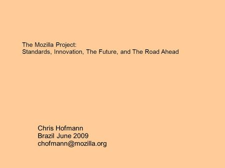 The Mozilla Project: Standards, Innovation, The Future, and The Road Ahead Chris Hofmann Brazil June 2009