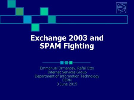 Exchange 2003 and SPAM Fighting Emmanuel Ormancey, Rafal Otto Internet Services Group Department of Information Technology CERN 3 June 2015.