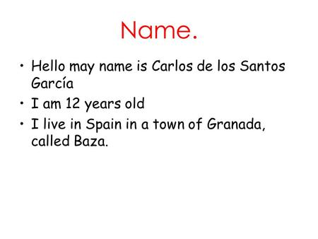 Name. Hello may name is Carlos de los Santos García I am 12 years old I live in Spain in a town of Granada, called Baza.