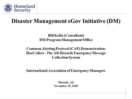 Disaster Management eGov Initiative (DM) Bill Kalin (Consultant) DM Program Management Office Common Alerting Protocol (CAP) Demonstration: HazCollect.