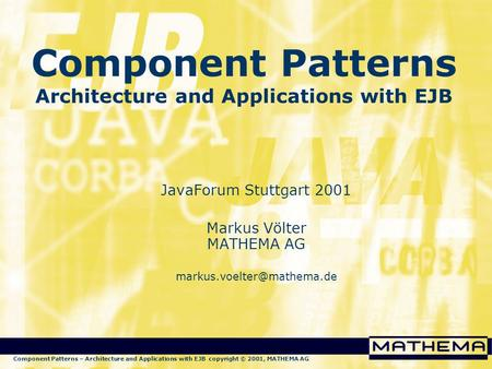 Component Patterns – Architecture and Applications with EJB copyright © 2001, MATHEMA AG Component Patterns Architecture and Applications with EJB JavaForum.