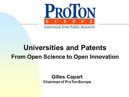 Universities and Patents From Open Science to Open Innovation Gilles Capart Chairman of ProTon Europe.