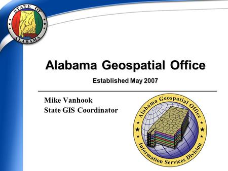 Alabama Geospatial Office Established May 2007 Mike Vanhook State GIS Coordinator.