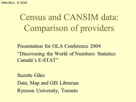 "2004 OLA - E-STAT Census and CANSIM data: Comparison of providers Presentation for OLA Conference 2004 ""Discovering the World of Numbers: Statistics Canada's."