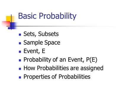 Basic Probability Sets, Subsets Sample Space Event, E Probability of an Event, P(E) How Probabilities are assigned Properties of Probabilities.