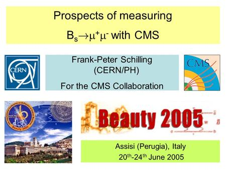 Prospects of measuring B s !  +  - with CMS Frank-Peter Schilling (CERN/PH) For the CMS Collaboration Assisi (Perugia), Italy 20 th -24 th June 2005.