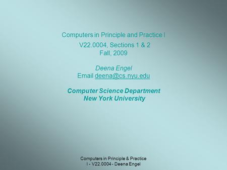 Computers in Principle & Practice I - V22.0004 - Deena Engel Computers in Principle and Practice I V22.0004, Sections 1 & 2 Fall, 2009 Deena Engel Email.