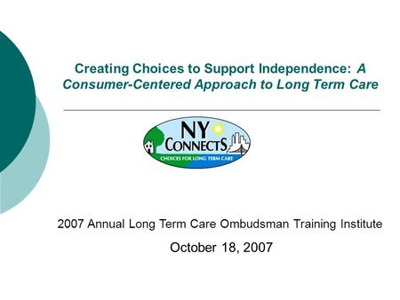 Creating Choices to Support Independence: A Consumer-Centered Approach to Long Term Care 2007 Annual Long Term Care Ombudsman Training Institute October.
