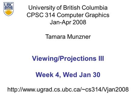 University of British Columbia CPSC 314 Computer Graphics Jan-Apr 2008 Tamara Munzner  Viewing/Projections III.