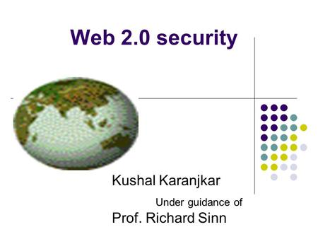 Web 2.0 security Kushal Karanjkar Under guidance of Prof. Richard Sinn.