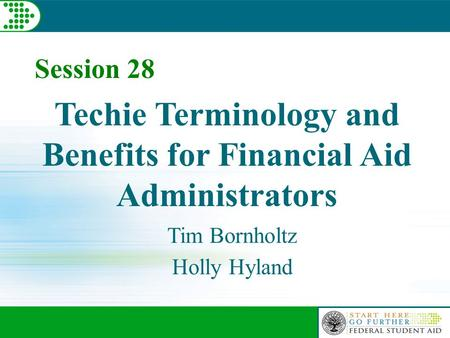 Session 28 Techie Terminology and Benefits for Financial Aid Administrators Tim Bornholtz Holly Hyland.