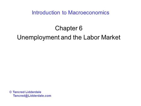 Introduction to Macroeconomics Chapter 6 Unemployment and the Labor Market © Tancred Lidderdale