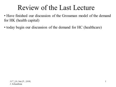 317_L9, Jan 25, 2008, J. Schaafsma 1 Review of the Last Lecture Have finished our discussion of the Grossman model of the demand for HK (health capital)