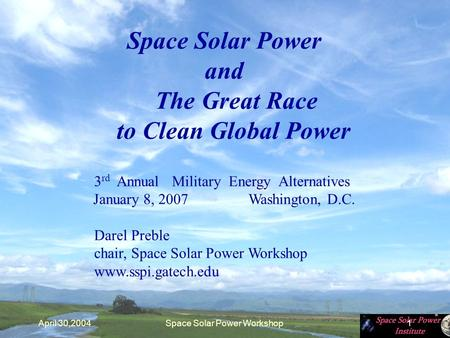 April 30,2004Space <strong>Solar</strong> <strong>Power</strong> Workshop1 Space <strong>Solar</strong> <strong>Power</strong> and The Great Race to Clean Global <strong>Power</strong> 3 rd Annual Military Energy Alternatives January 8,