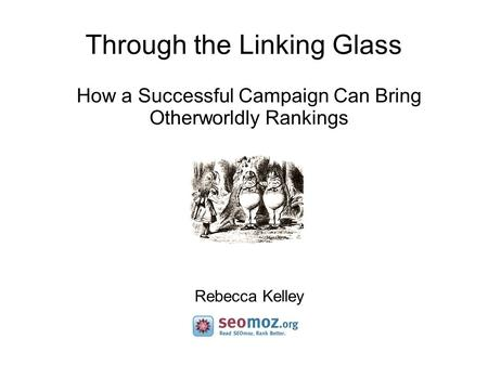 Through the Linking Glass How a Successful Campaign Can Bring Otherworldly Rankings Rebecca Kelley.