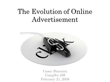 The Evolution of Online Advertisement Casey Shannon CompSci 49S February 21, 2008.