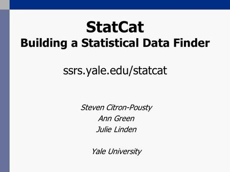 StatCat Building a Statistical Data Finder ssrs.yale.edu/statcat Steven Citron-Pousty Ann Green Julie Linden Yale University.