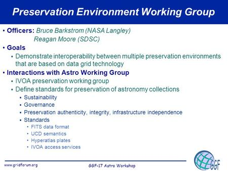 Www.gridforum.org GGF-17 Astro Workshop Preservation Environment Working Group Officers: Bruce Barkstrom (NASA Langley) Reagan Moore (SDSC) Goals  Demonstrate.