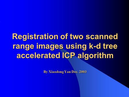 Registration of two scanned range images using k-d tree accelerated ICP algorithm By Xiaodong Yan Dec. 2003.