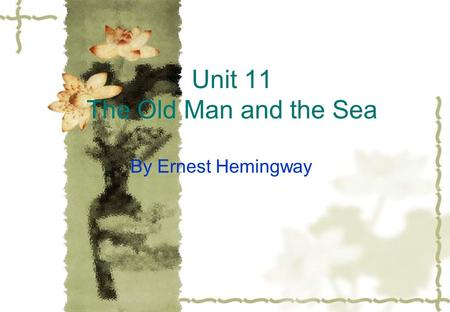 Unit 11 The Old Man and the <strong>Sea</strong> By Ernest Hemingway.
