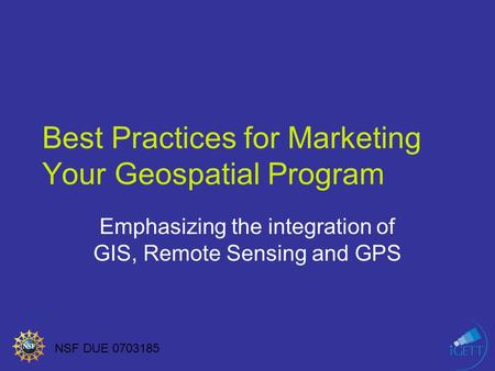 NSF DUE 0703185 Best Practices for Marketing Your Geospatial Program Emphasizing the integration of GIS, Remote Sensing and GPS.