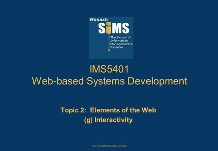 Copyright 2004 Monash University IMS5401 Web-based Systems Development Topic 2: Elements of the Web (g) Interactivity.