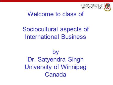 Welcome to class of Sociocultural aspects of International Business by Dr. Satyendra Singh University of Winnipeg Canada.