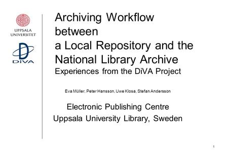 1 Archiving Workflow between a Local Repository and the National Library Archive Experiences from the DiVA Project Eva Müller, Peter Hansson, Uwe Klosa,