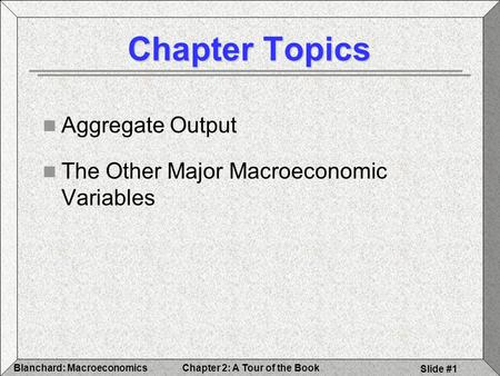 Chapter 2: A Tour of the BookBlanchard: Macroeconomics Slide #1 Chapter Topics Aggregate Output The Other Major Macroeconomic Variables.