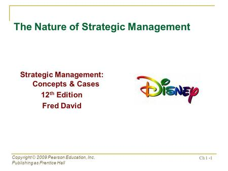 Copyright © 2009 Pearson Education, Inc. Publishing as Prentice Hall Ch 1 -1 The Nature of Strategic Management Strategic Management: Concepts & Cases.