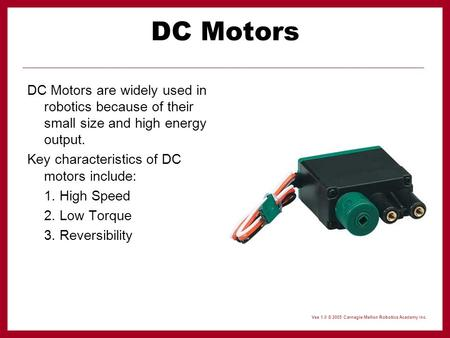 DC Motors DC Motors are widely used in robotics because of their small size and high energy output. Key characteristics of DC motors include: 1. High Speed.