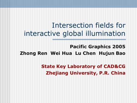 Intersection fields for interactive global illumination Pacific Graphics 2005 Zhong Ren Wei Hua Lu Chen Hujun Bao State Key Laboratory of CAD&CG Zhejiang.