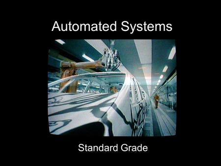 Automated Systems Standard Grade What Is An Automated System? A system in which computers are used to control machines and equipment For example: –Traffic.