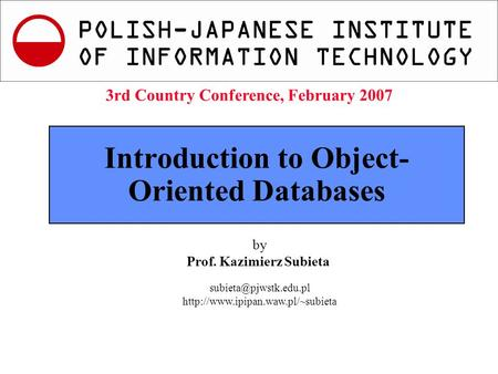 K.Subieta. Introduction to Object Database Systems, Slide 1 3rd Country Conference, Feb.2007 Introduction to Object- Oriented Databases by Prof. Kazimierz.