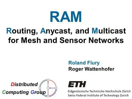 Routing, Anycast, and Multicast for Mesh and Sensor Networks Roland Flury Roger Wattenhofer RAM Distributed Computing Group.