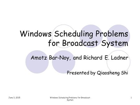 June 3, 2015Windows Scheduling Problems for Broadcast System 1 Amotz Bar-Noy, and Richard E. Ladner Presented by Qiaosheng Shi.