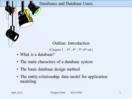 Databases and Database Users Sept. 2012Yangjun Chen ACS-39021 Outline: Introduction (Chapter 1 – 3 rd, 4 th, 5 th, 6 th ed.) What is a database? The main.