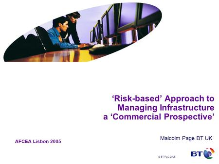 © BT PLC 2005 'Risk-based' Approach to Managing Infrastructure a 'Commercial Prospective' Malcolm Page BT UK AFCEA Lisbon 2005.