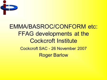 EMMA/BASROC/CONFORM etc: FFAG developments at the Cockcroft Institute Cockcroft SAC - 26 November 2007 Roger Barlow.