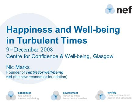 Happiness and Well-being in Turbulent Times 9 th December 2008 Centre for Confidence & Well-being, Glasgow Nic Marks Founder of centre for well-being nef.
