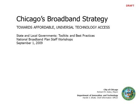 Chicago's Broadband Strategy TOWARDS AFFORDABLE, UNIVERSAL TECHNOLOGY ACCESS City of Chicago Richard M. Daley, Mayor Department of Innovation and Technology.
